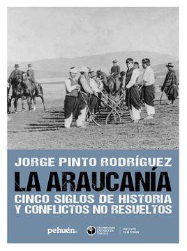 LA ARAUCANIA CINCO SIGLOS DE HISTORIA Y CONFLICTOS NO RESUELTOS